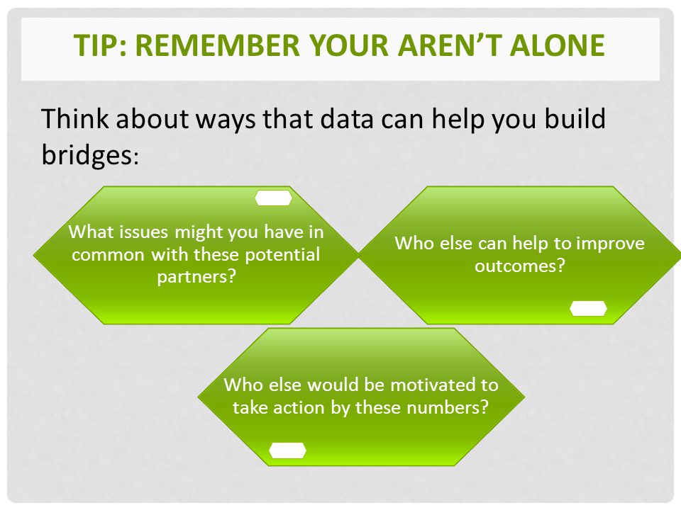 TIP: REMEMBER YOUR AREN'T ALONE Think about ways that data can help you build bridges : Who else would be motivated to take action by these numbers.