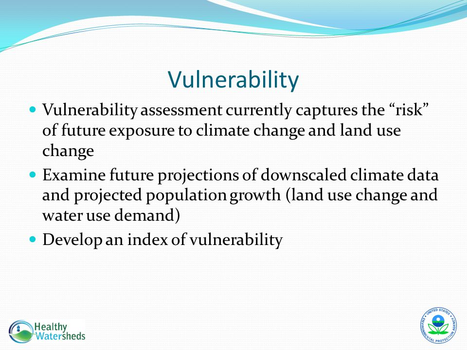 "Vulnerability Vulnerability assessment currently captures the ""risk"" of future exposure to climate change and land use change Examine future projectio"