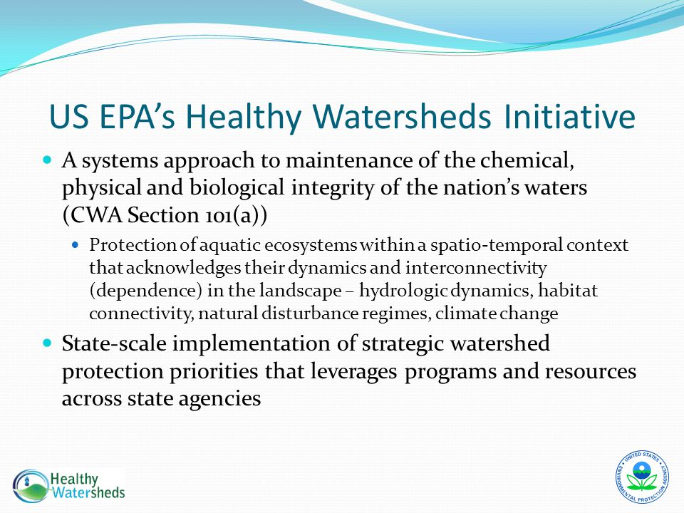 US EPA's Healthy Watersheds Initiative A systems approach to maintenance of the chemical, physical and biological integrity of the nation's waters (CW