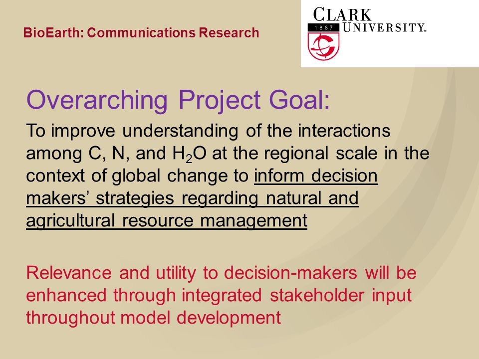 Overarching Project Goal: To improve understanding of the interactions among C, N, and H 2 O at the regional scale in the context of global change to inform decision makers' strategies regarding natural and agricultural resource management Relevance and utility to decision-makers will be enhanced through integrated stakeholder input throughout model development BioEarth: Communications Research