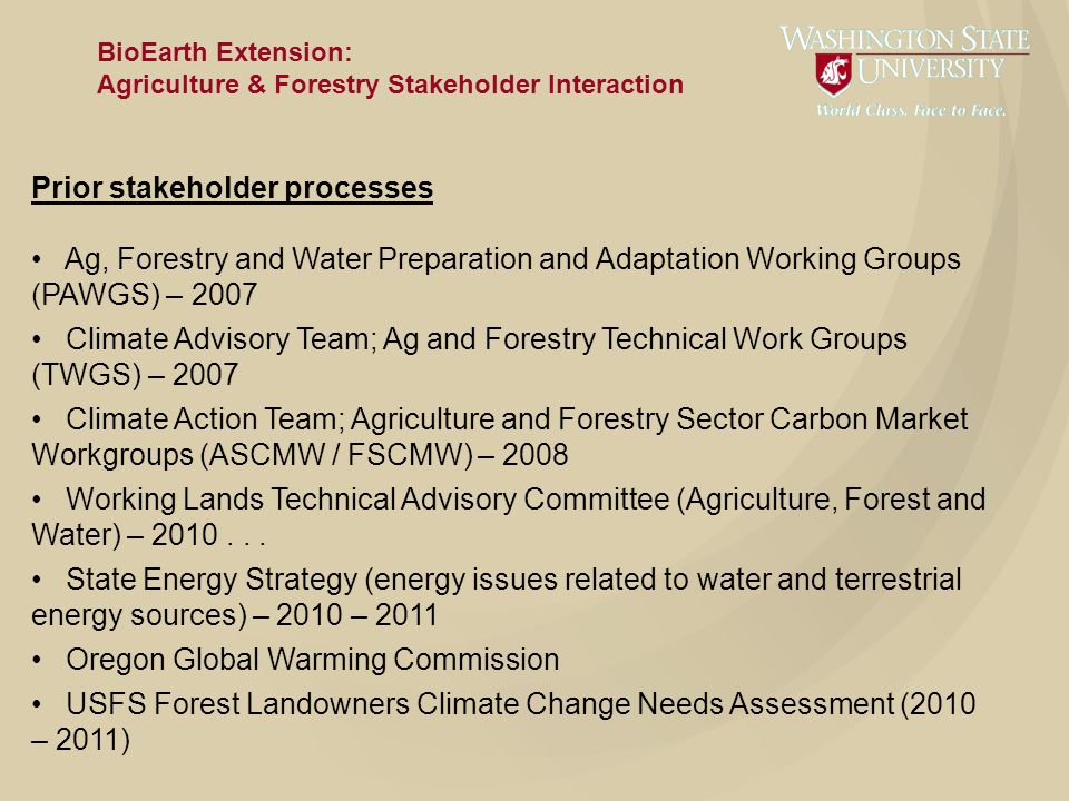 BioEarth Extension: Agriculture & Forestry Stakeholder Interaction Prior stakeholder processes Ag, Forestry and Water Preparation and Adaptation Working Groups (PAWGS) – 2007 Climate Advisory Team; Ag and Forestry Technical Work Groups (TWGS) – 2007 Climate Action Team; Agriculture and Forestry Sector Carbon Market Workgroups (ASCMW / FSCMW) – 2008 Working Lands Technical Advisory Committee (Agriculture, Forest and Water) – 2010...
