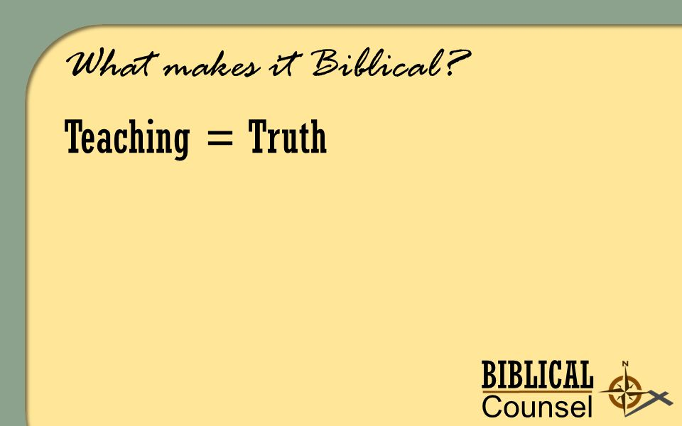 BIBLICAL Counsel ing What makes it Biblical Teaching = Truth