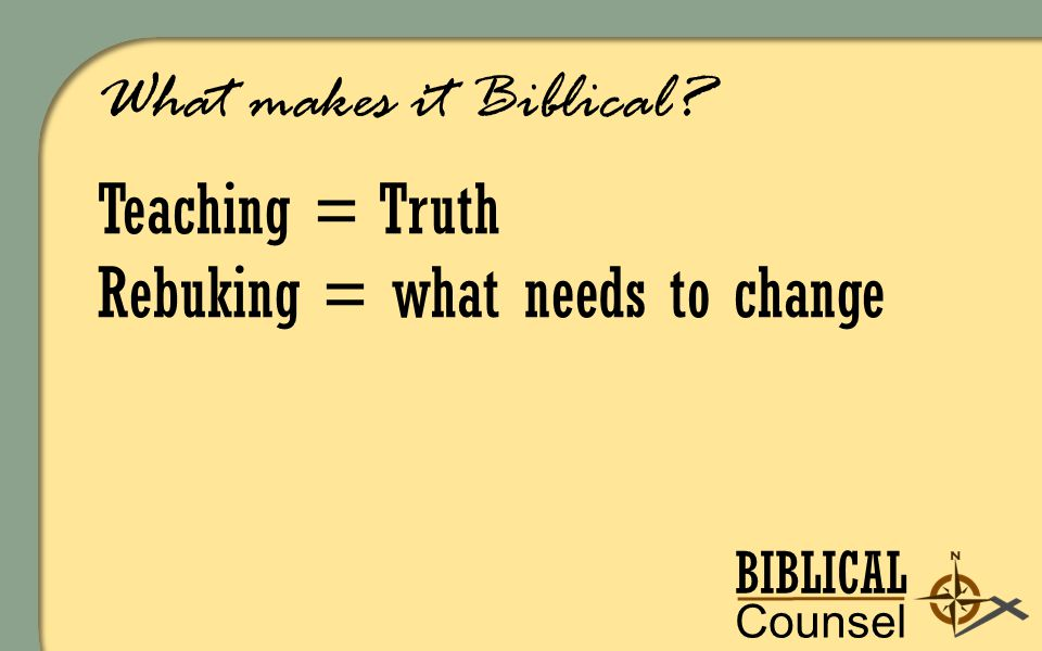 BIBLICAL Counsel ing What makes it Biblical Teaching = Truth Rebuking = what needs to change