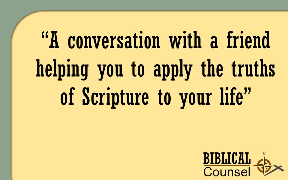 BIBLICAL Counsel ing A conversation with a friend helping you to apply the truths of Scripture to your life