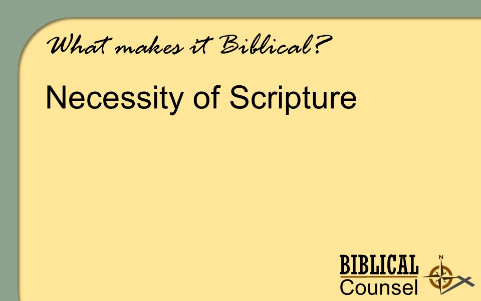 BIBLICAL Counsel ing What makes it Biblical Necessity of Scripture
