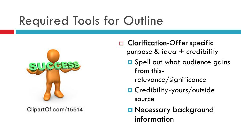 Required Tools for Outline  Clarification-  Clarification-Offer specific purpose & idea + credibility  Spell out what audience gains from this- relevance/significance  Credibility-yours/outside source  Necessary background information