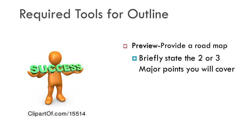 Required Tools for Outline  Preview-  Preview-Provide a road map  Briefly state the 2 or 3 Major points you will cover