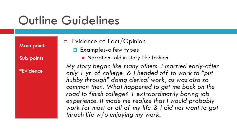 Outline Guidelines Main points Sub points *Evidence  Evidence of Fact/Opinion  Examples-a few types Narration-told in story-like fashion My story began like many others: I married early-after only 1 yr.
