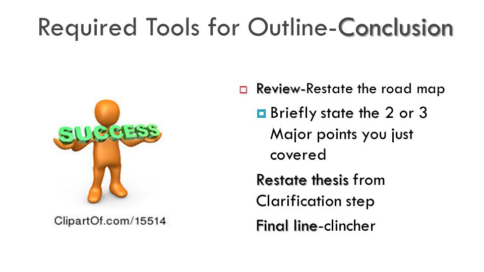 Conclusion Required Tools for Outline-Conclusion  Review-  Review-Restate the road map  Briefly state the 2 or 3 Major points you just covered Restate thesis Restate thesis from Clarification step Final line Final line-clincher