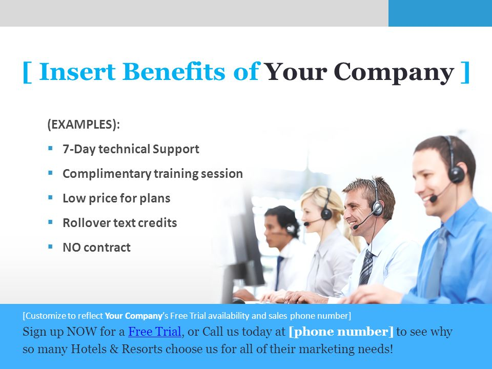 8 [ Insert Benefits of Your Company ] (EXAMPLES):  7-Day technical Support  Complimentary training session  Low price for plans  Rollover text credits  NO contract [Customize to reflect Your Company's Free Trial availability and sales phone number] Sign up NOW for a Free Trial, or Call us today at [phone number] to see why so many Hotels & Resorts choose us for all of their marketing needs!Free Trial
