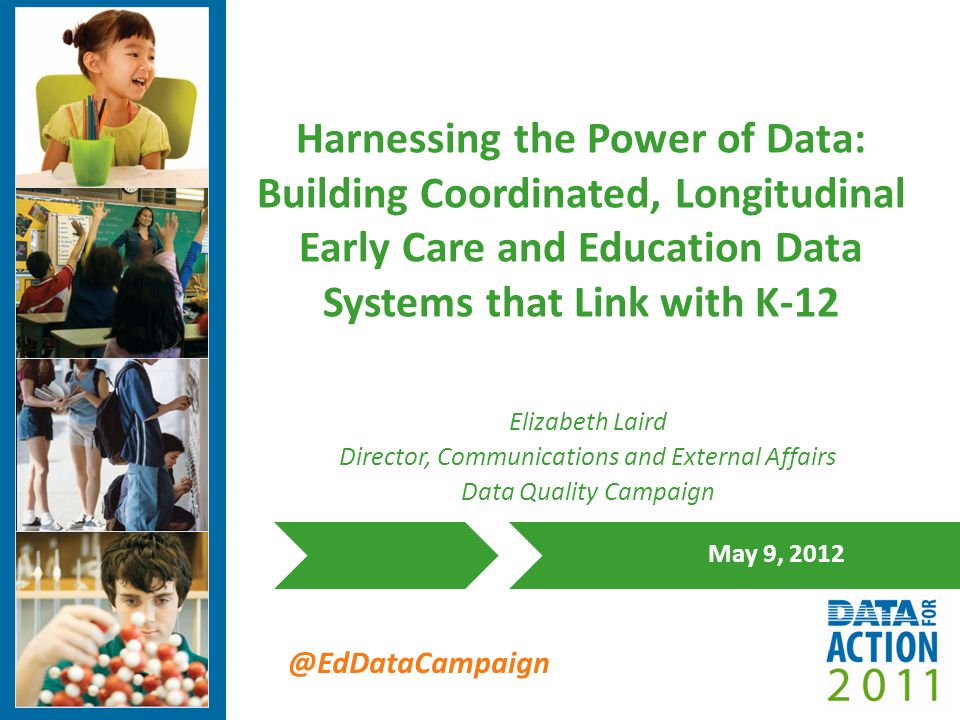 @EdDataCampaign Harnessing the Power of Data: Building Coordinated, Longitudinal Early Care and Education Data Systems that Link with K-12 May 9, 2012 Elizabeth Laird Director, Communications and External Affairs Data Quality Campaign