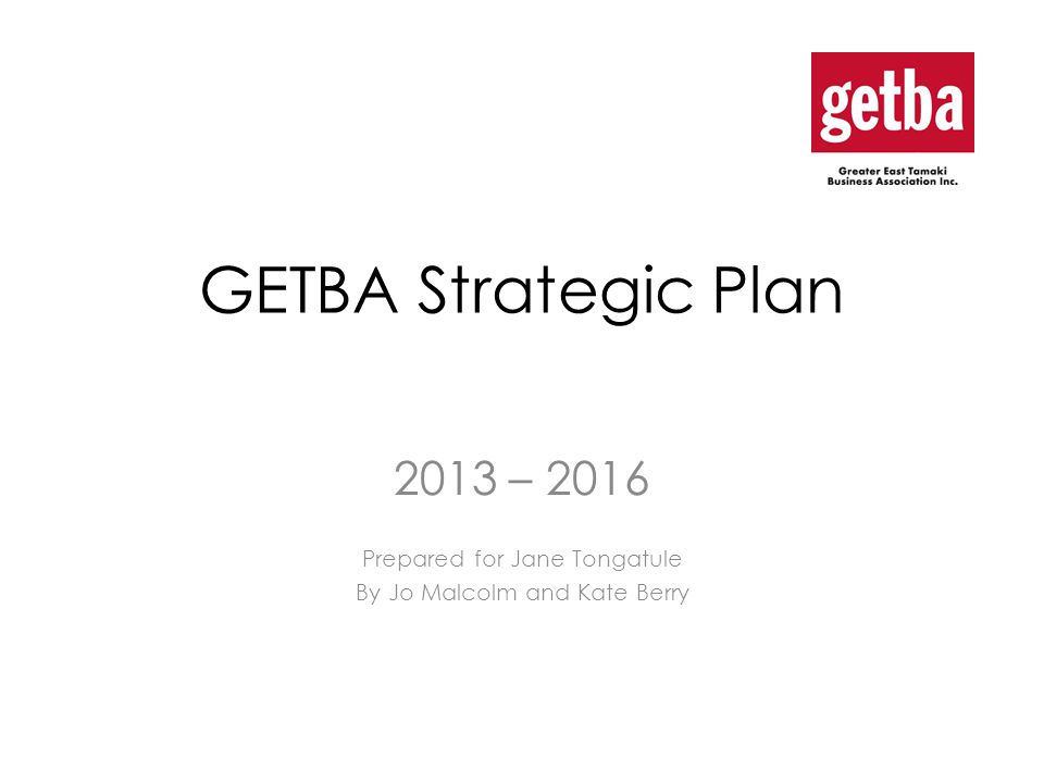 Objective To deliver a 3 year Strategic Plan focused on enhancing GETBA in the local area and delivering upon: Helping 'East Tamaki' be a great place to do business 2