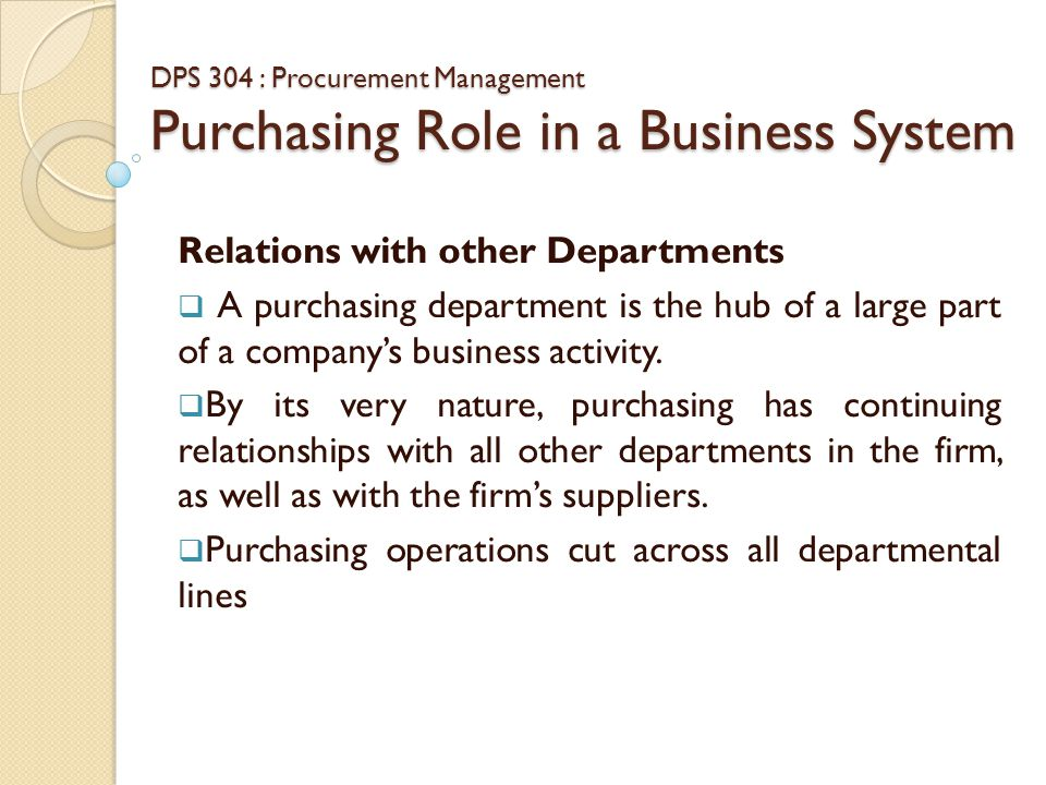 DPS 304 : Procurement Management Purchasing Role in a Business System Purchasing & Engineering  Engineering usually has the initial responsibility for preparing the technical specifications for a company's products and the materials that go into them.