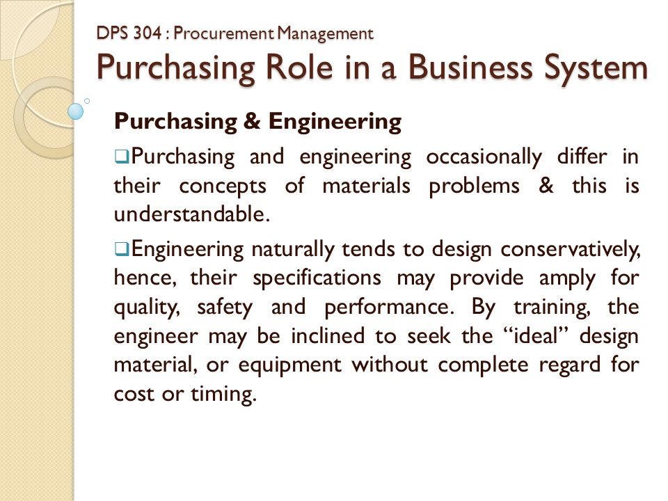 DPS 304 : Procurement Management Purchasing Role in a Business System Purchasing & Engineering  The buyer, on the other hand, often believes it is appropriate to reduce the designer's performance goals and safety margins, and to work closer to actual necessary if a less costly design with lower safety factor will do the job.