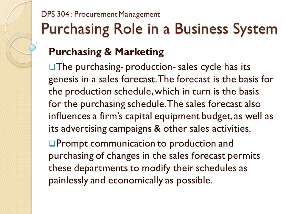 DPS 304 : Procurement Management Purchasing Role in a Business System Purchasing & Marketing  Purchasing and sales must wisely blend their interests in the delicate area of reciprocity (buying from customers) if satisfactory legal reciprocal transactions are to be developed, they must be pursued with an understanding of the true costs of reciprocity.