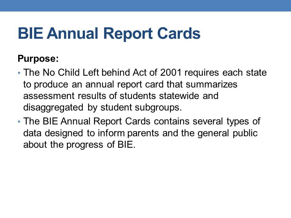 BIE Annual Report Cards Purpose: The No Child Left behind Act of 2001 requires each state to produce an annual report card that summarizes assessment