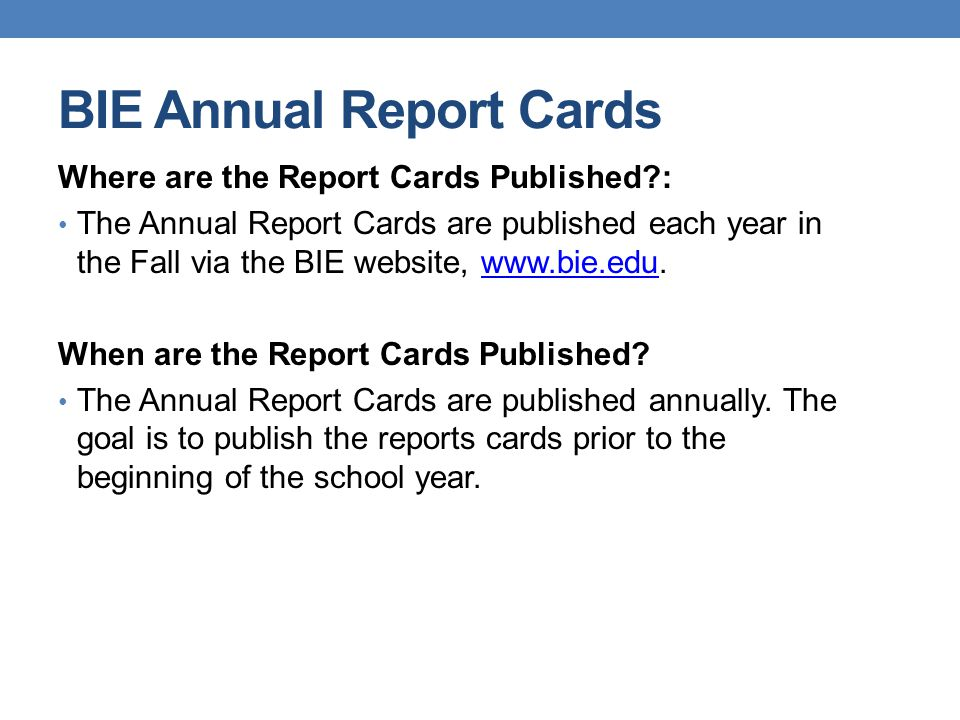 BIE Annual Report Cards Where are the Report Cards Published?: The Annual Report Cards are published each year in the Fall via the BIE website, www.bi