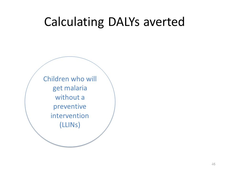Calculating DALYs averted Children who will get malaria without a preventive intervention (LLINs) 46