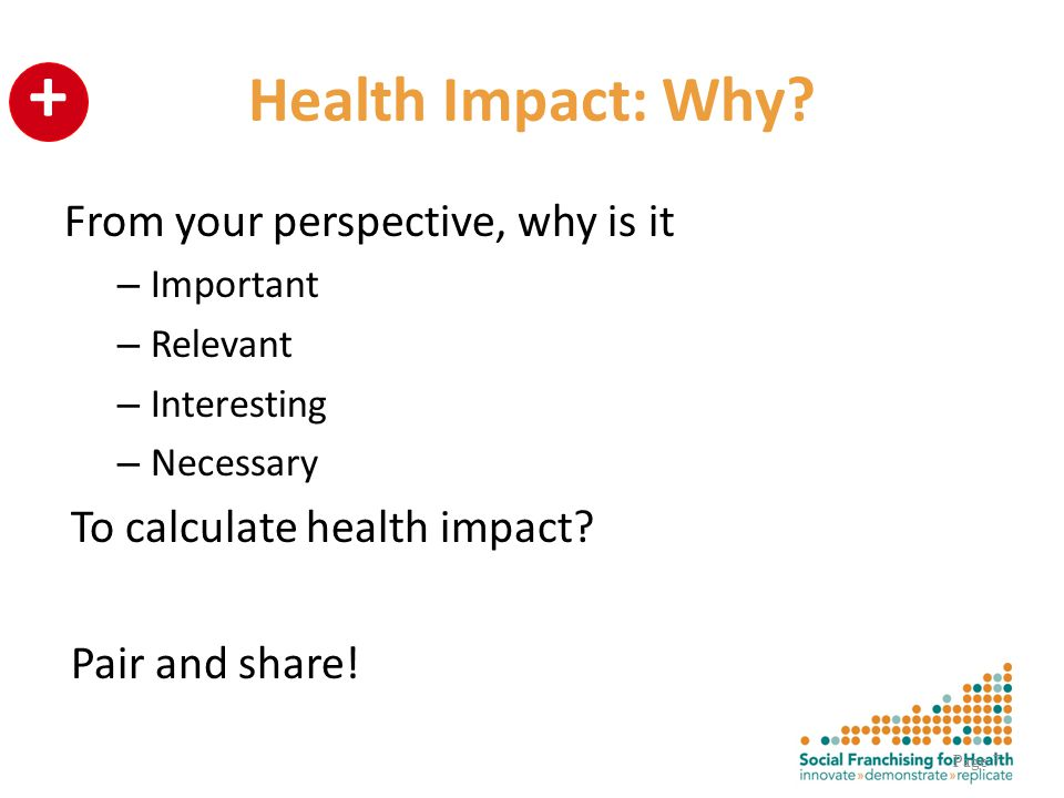 + Health Impact: Why? From your perspective, why is it – Important – Relevant – Interesting – Necessary To calculate health impact? Pair and share! Pa