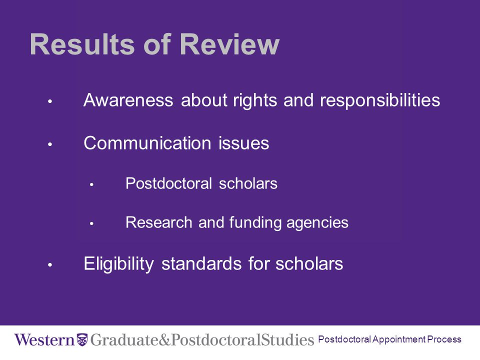 Postdoctoral Appointment Process Results of Review Awareness about rights and responsibilities Communication issues Postdoctoral scholars Research and funding agencies Eligibility standards for scholars
