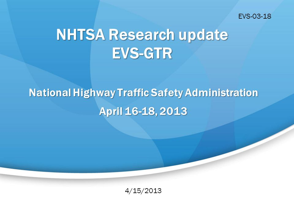 NHTSA Research update EVS-GTR National Highway Traffic Safety Administration April 16-18, 2013 4/15/2013 EVS-03-18