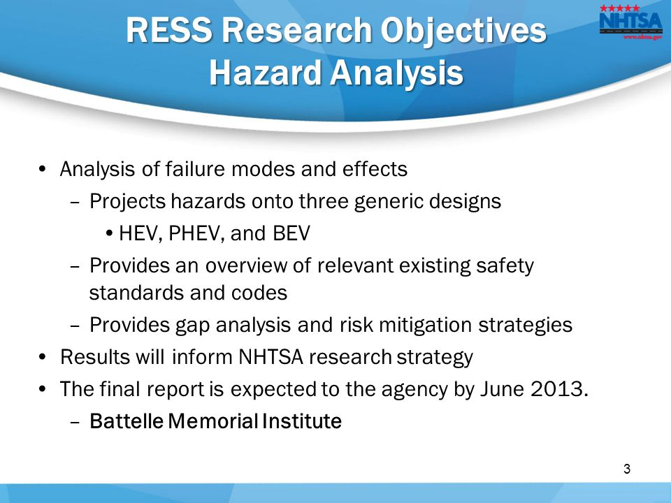 Analysis of failure modes and effects –Projects hazards onto three generic designs HEV, PHEV, and BEV –Provides an overview of relevant existing safety standards and codes –Provides gap analysis and risk mitigation strategies Results will inform NHTSA research strategy The final report is expected to the agency by June 2013.