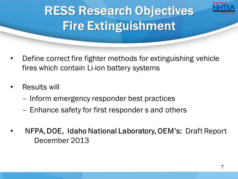 RESS Research Objectives Fire Extinguishment Define correct fire fighter methods for extinguishing vehicle fires which contain Li-ion battery systems Results will –Inform emergency responder best practices –Enhance safety for first responder s and others NFPA, DOE, Idaho National Laboratory, OEM's: Draft Report December 2013 7
