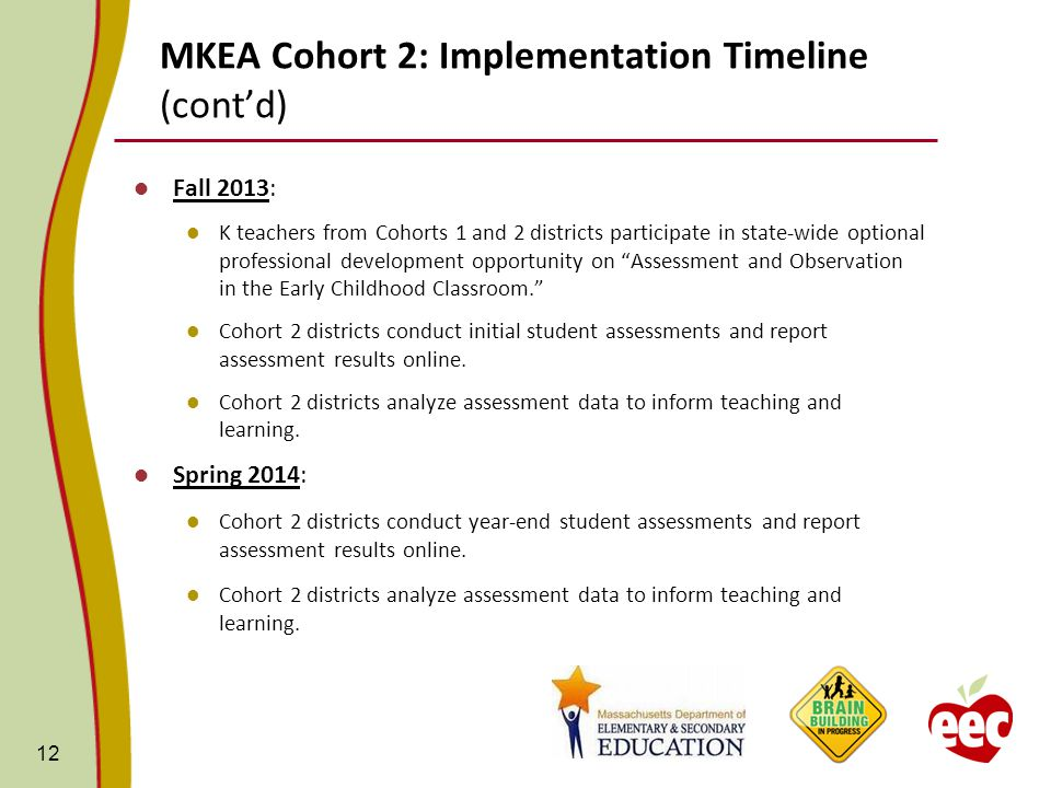 MKEA Cohort 2: Implementation Timeline (cont'd) Fall 2013: K teachers from Cohorts 1 and 2 districts participate in state-wide optional professional development opportunity on Assessment and Observation in the Early Childhood Classroom. Cohort 2 districts conduct initial student assessments and report assessment results online.