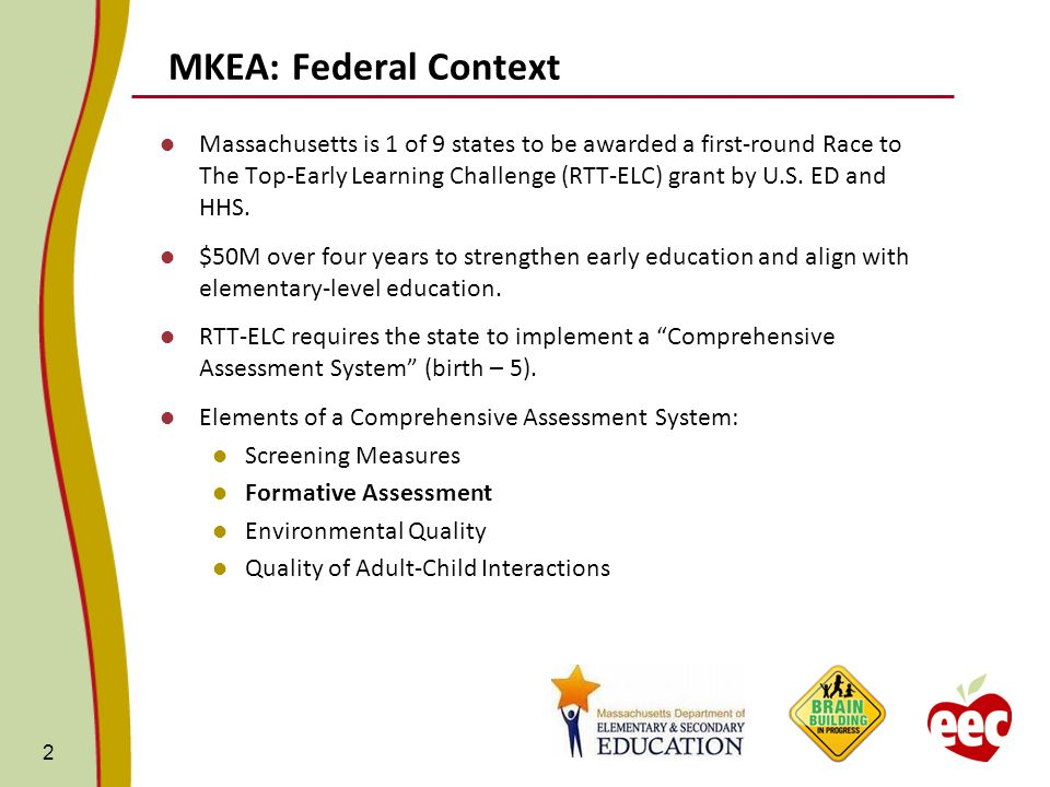 MKEA: Federal Context Massachusetts is 1 of 9 states to be awarded a first-round Race to The Top-Early Learning Challenge (RTT-ELC) grant by U.S.
