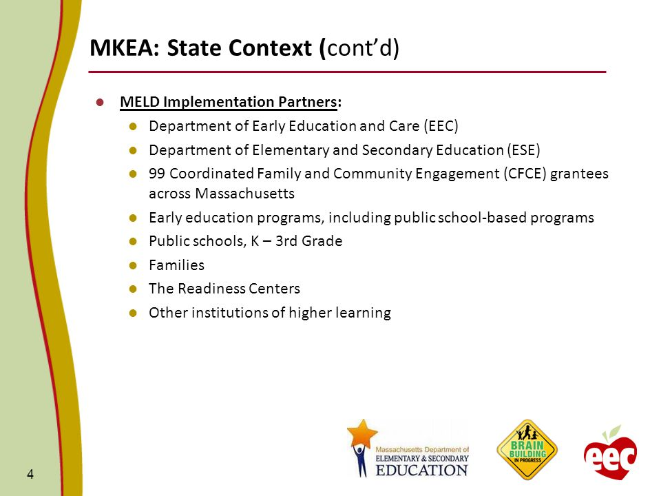 MKEA: State Context (cont'd) MELD Implementation Partners: Department of Early Education and Care (EEC) Department of Elementary and Secondary Education (ESE) 99 Coordinated Family and Community Engagement (CFCE) grantees across Massachusetts Early education programs, including public school-based programs Public schools, K – 3rd Grade Families The Readiness Centers Other institutions of higher learning 4