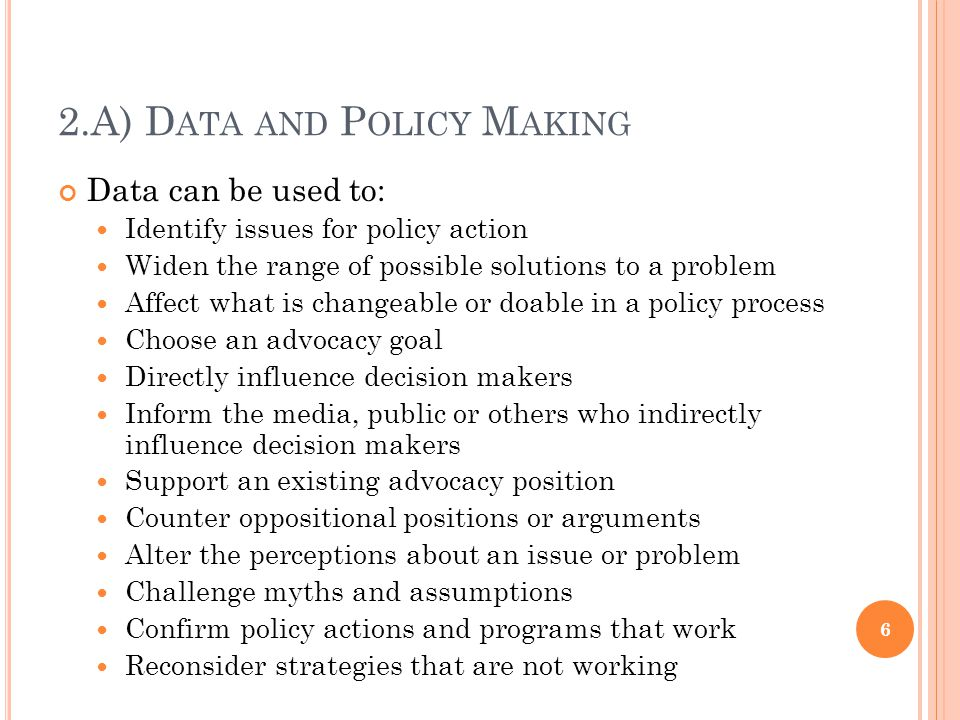 2.A) D ATA AND P OLICY M AKING Data can be used to: Identify issues for policy action Widen the range of possible solutions to a problem Affect what is changeable or doable in a policy process Choose an advocacy goal Directly influence decision makers Inform the media, public or others who indirectly influence decision makers Support an existing advocacy position Counter oppositional positions or arguments Alter the perceptions about an issue or problem Challenge myths and assumptions Confirm policy actions and programs that work Reconsider strategies that are not working 6