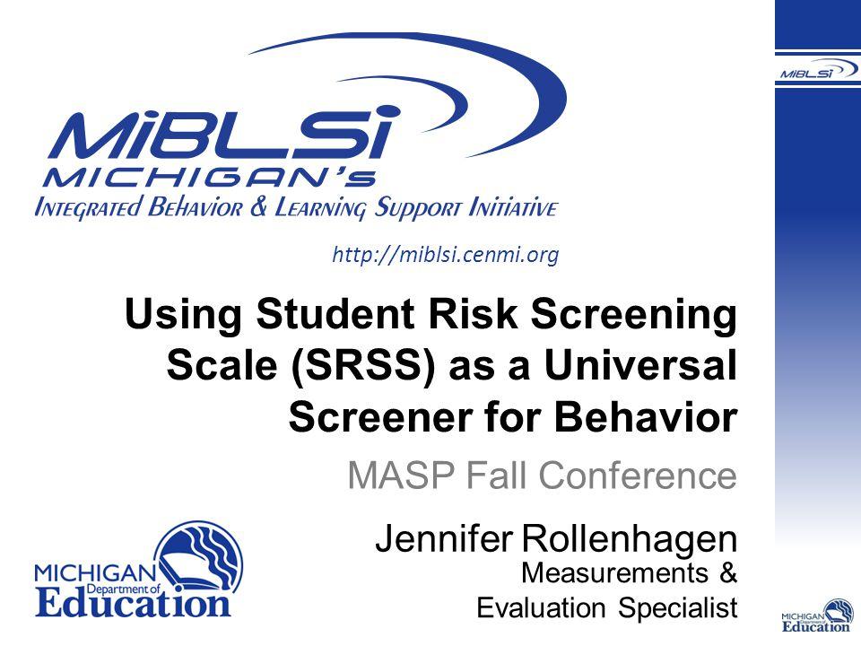 http://miblsi.cenmi.org Using Student Risk Screening Scale (SRSS) as a Universal Screener for Behavior MASP Fall Conference Jennifer Rollenhagen Measu
