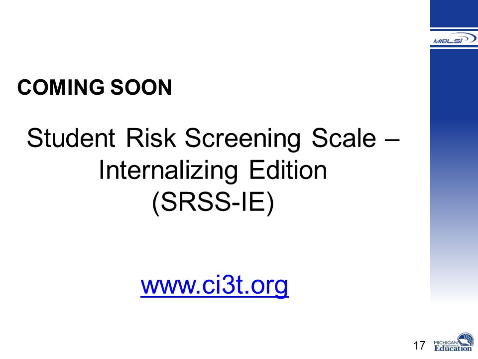 17 COMING SOON Student Risk Screening Scale – Internalizing Edition (SRSS-IE) www.ci3t.org