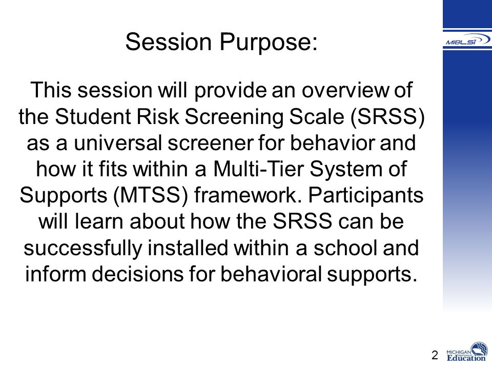 33 To ensure Tier 1 is being implemented and having an impact on student outcomes Basic classroom management Effective instruction Low intensity strategies To identify students who may require additional supports beyond Tier 1 Student Risk Screening Scale (SRSS)