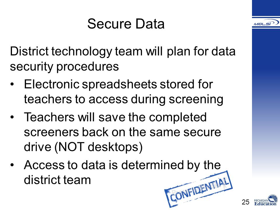 25 District technology team will plan for data security procedures Electronic spreadsheets stored for teachers to access during screening Teachers wil