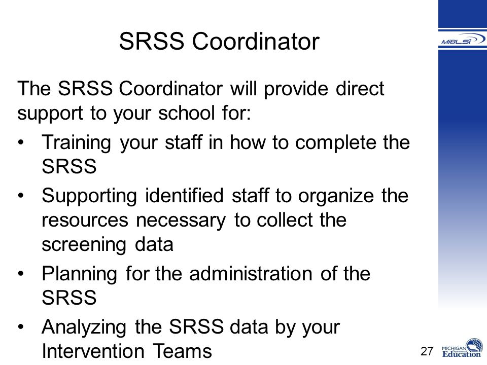 27 The SRSS Coordinator will provide direct support to your school for: Training your staff in how to complete the SRSS Supporting identified staff to