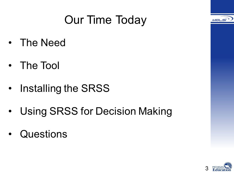 3 The Need The Tool Installing the SRSS Using SRSS for Decision Making Questions Our Time Today