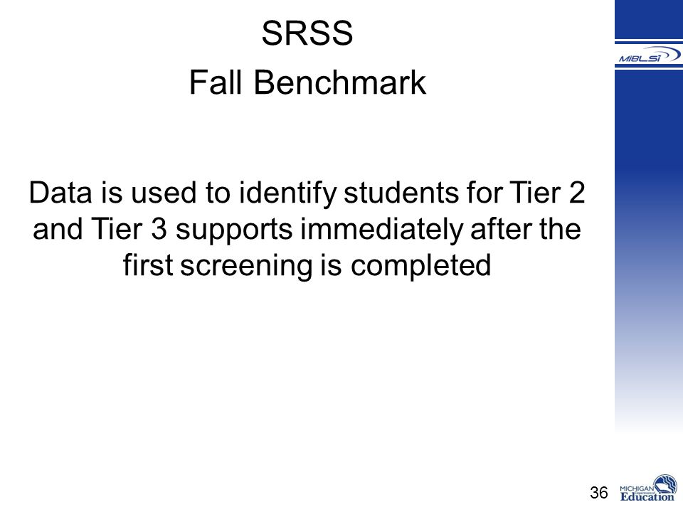 36 Data is used to identify students for Tier 2 and Tier 3 supports immediately after the first screening is completed SRSS Fall Benchmark