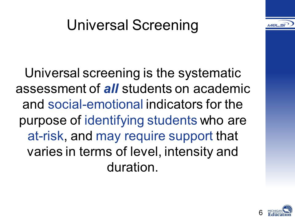 6 Universal screening is the systematic assessment of all students on academic and social-emotional indicators for the purpose of identifying students