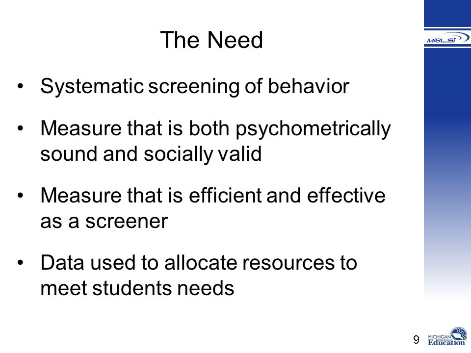 9 Systematic screening of behavior Measure that is both psychometrically sound and socially valid Measure that is efficient and effective as a screene