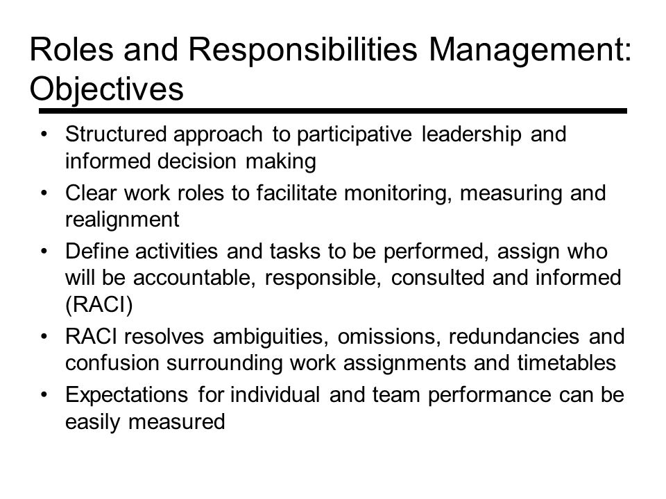 Roles and Responsibilities Management: Objectives Structured approach to participative leadership and informed decision making Clear work roles to facilitate monitoring, measuring and realignment Define activities and tasks to be performed, assign who will be accountable, responsible, consulted and informed (RACI) RACI resolves ambiguities, omissions, redundancies and confusion surrounding work assignments and timetables Expectations for individual and team performance can be easily measured