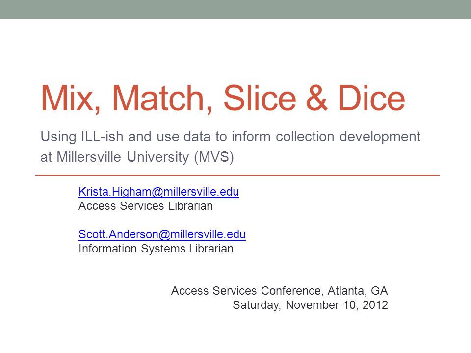 Mix, Match, Slice & Dice Using ILL-ish and use data to inform collection development at Millersville University (MVS) Krista.Higham@millersville.edu A