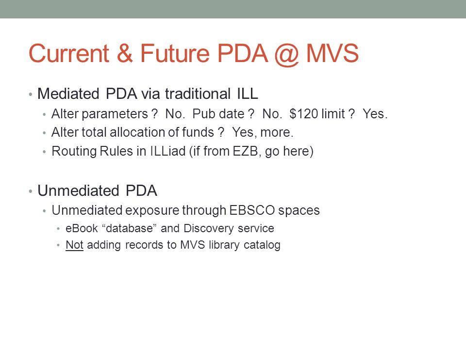 Current & Future PDA @ MVS Mediated PDA via traditional ILL Alter parameters ? No. Pub date ? No. $120 limit ? Yes. Alter total allocation of funds ?