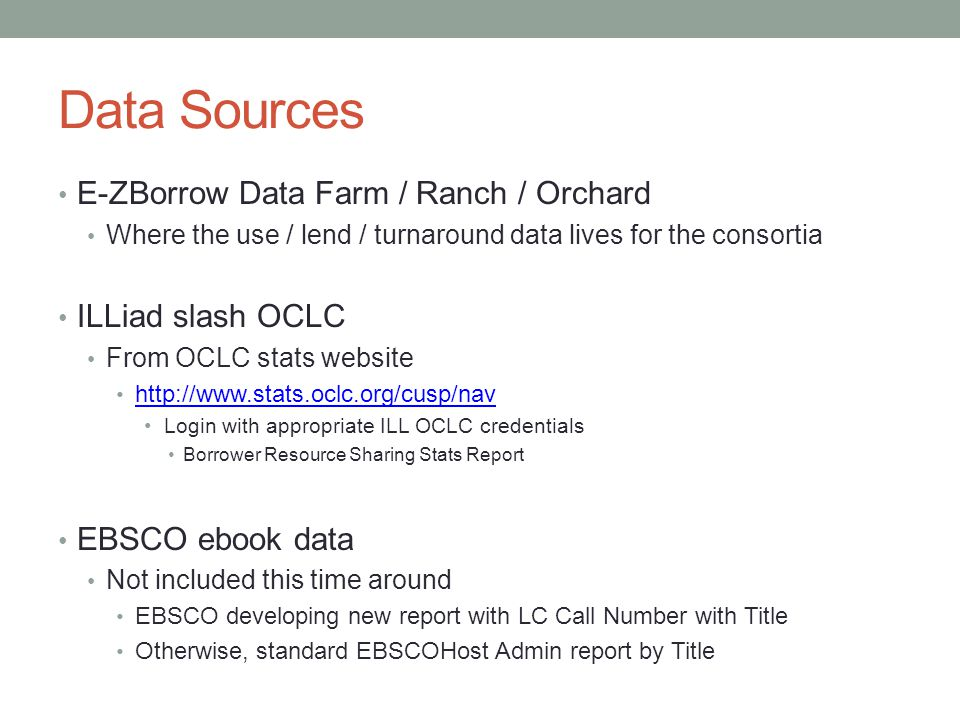 Data Sources E-ZBorrow Data Farm / Ranch / Orchard Where the use / lend / turnaround data lives for the consortia ILLiad slash OCLC From OCLC stats website http://www.stats.oclc.org/cusp/nav Login with appropriate ILL OCLC credentials Borrower Resource Sharing Stats Report EBSCO ebook data Not included this time around EBSCO developing new report with LC Call Number with Title Otherwise, standard EBSCOHost Admin report by Title