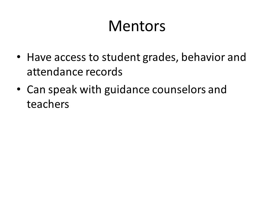 Mentors Have access to student grades, behavior and attendance records Can speak with guidance counselors and teachers