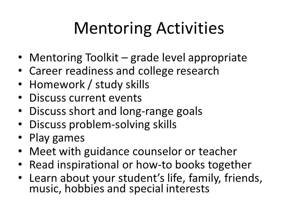 Mentoring Activities Mentoring Toolkit – grade level appropriate Career readiness and college research Homework / study skills Discuss current events Discuss short and long-range goals Discuss problem-solving skills Play games Meet with guidance counselor or teacher Read inspirational or how-to books together Learn about your student's life, family, friends, music, hobbies and special interests