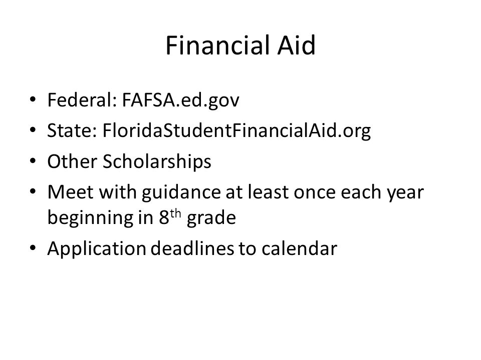 Financial Aid Federal: FAFSA.ed.gov State: FloridaStudentFinancialAid.org Other Scholarships Meet with guidance at least once each year beginning in 8 th grade Application deadlines to calendar