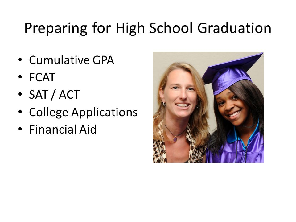 Preparing for High School Graduation Cumulative GPA FCAT SAT / ACT College Applications Financial Aid