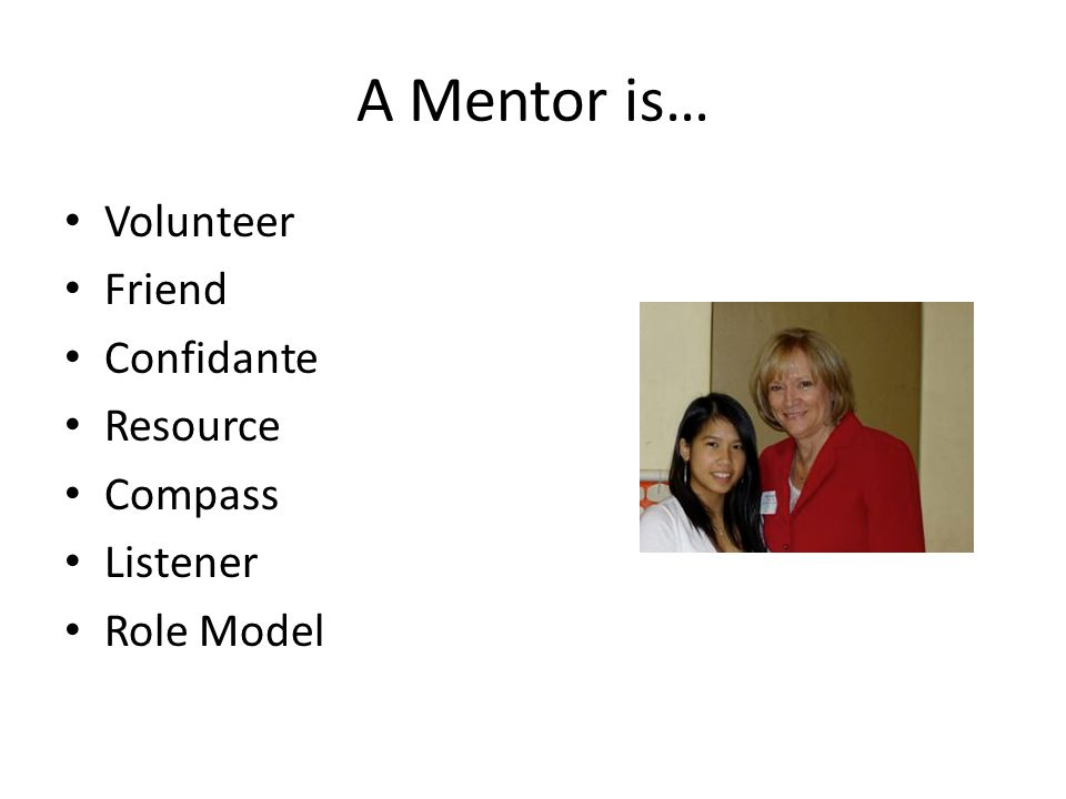 A Mentor is… Volunteer Friend Confidante Resource Compass Listener Role Model