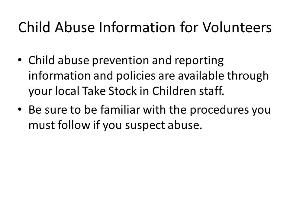 Child Abuse Information for Volunteers Child abuse prevention and reporting information and policies are available through your local Take Stock in Children staff.